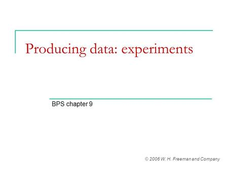Producing data: experiments BPS chapter 9 © 2006 W. H. Freeman and Company.