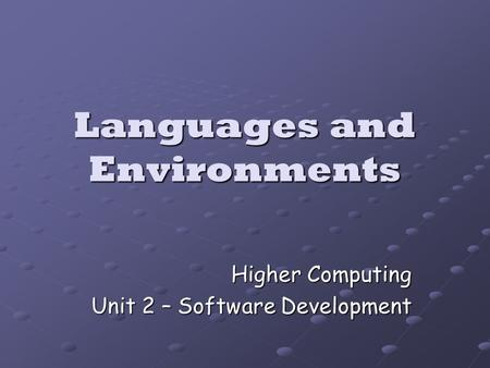Languages and Environments Higher Computing Unit 2 – Software Development.