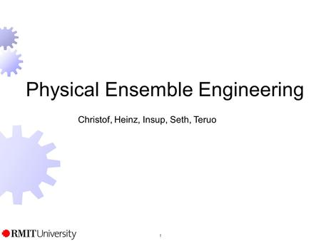 1 Physical Ensemble Engineering Christof, Heinz, Insup, Seth, Teruo.