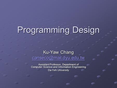 Programming Design Ku-Yaw Chang Assistant Professor, Department of Computer Science and Information Engineering Da-Yeh University.