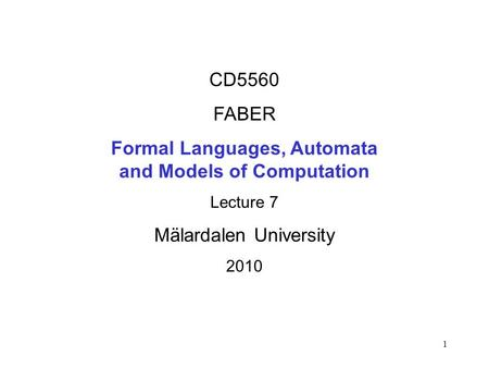 1 CD5560 FABER Formal Languages, Automata and Models of Computation Lecture 7 Mälardalen University 2010.