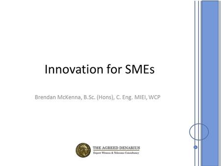 Innovation for SMEs Brendan McKenna, B.Sc. (Hons), C. Eng. MIEI, WCP.