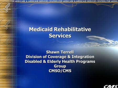 1 Medicaid Rehabilitative Services Shawn Terrell Division of Coverage & Integration Disabled & Elderly Health Programs Group CMSO/CMS.