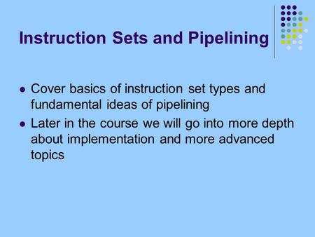 Instruction Sets and Pipelining Cover basics of instruction set types and fundamental ideas of pipelining Later in the course we will go into more depth.
