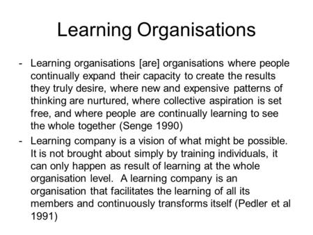 Learning Organisations -Learning organisations [are] organisations where people continually expand their capacity to create the results they truly desire,