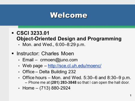 1 Welcome  CSCI 3233.01 Object-Oriented Design and Programming Mon. and Wed., 6:00–8:29 p.m.  Instructor: Charles Moen  Web page.