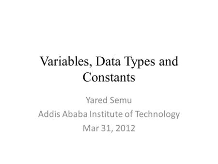 Variables, Data Types and Constants Yared Semu Addis Ababa Institute of Technology Mar 31, 2012.