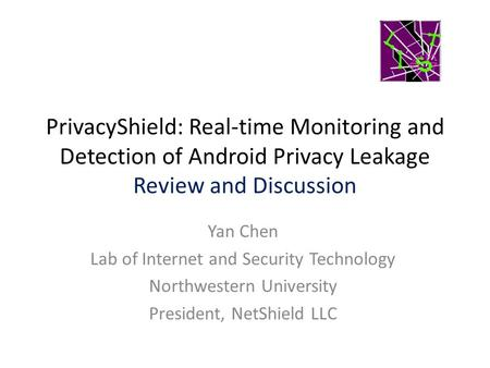 PrivacyShield: Real-time Monitoring and Detection of Android Privacy Leakage Review and Discussion Yan Chen Lab of Internet and Security Technology Northwestern.