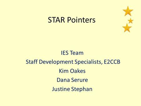 STAR Pointers IES Team Staff Development Specialists, E2CCB Kim Oakes Dana Serure Justine Stephan.