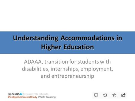 Understanding Accommodations in Higher Education ADAAA, transition for students with disabilities, internships, employment, and entrepreneurship.