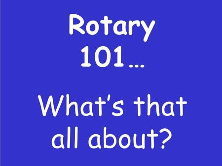 Rotary 101… What's that all about?. So you're about to be President?