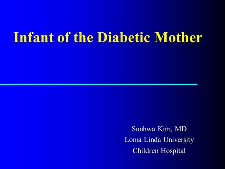 <strong>Infant</strong> of the Diabetic Mother Sunhwa Kim, MD Loma Linda University Children Hospital.