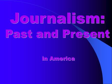 Journalism: Past and Present Journalism: Past and Present in America.