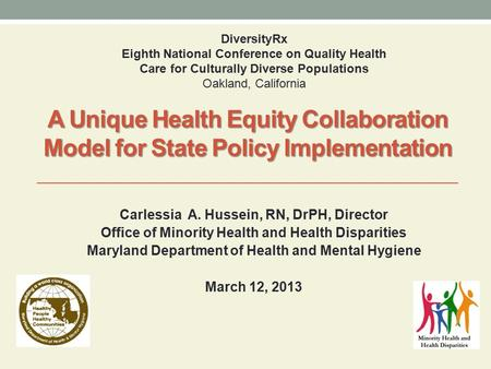 A Unique Health Equity Collaboration Model for State Policy Implementation Carlessia A. Hussein, RN, DrPH, Director Office of Minority Health and Health.