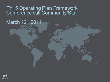 FY15 Operating Plan Framework Conference call Community/Staff March 12 th 2014.