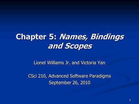 1 Chapter 5: Names, Bindings and Scopes Lionel Williams Jr. and Victoria Yan CSci 210, Advanced Software Paradigms September 26, 2010.