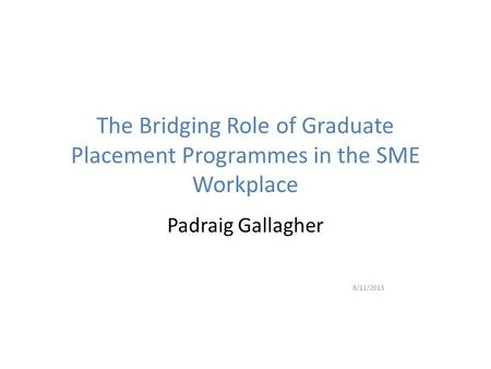 The Bridging Role of Graduate Placement Programmes in the SME Workplace Padraig Gallagher 8/11/2013.