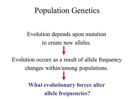 Population Genetics Evolution depends upon mutation to create new alleles. Evolution occurs as a result of allele frequency changes within/among populations.