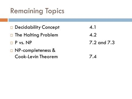 Remaining Topics  Decidability Concept 4.1  The Halting Problem 4.2  P vs. NP 7.2 and 7.3  NP-completeness & Cook-Levin Theorem 7.4.