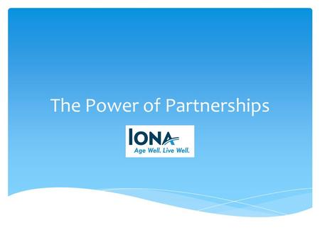 The Power of Partnerships. Iona is a leader in the community, both in the provision of services and advocacy Mission: Support people with the challenges.