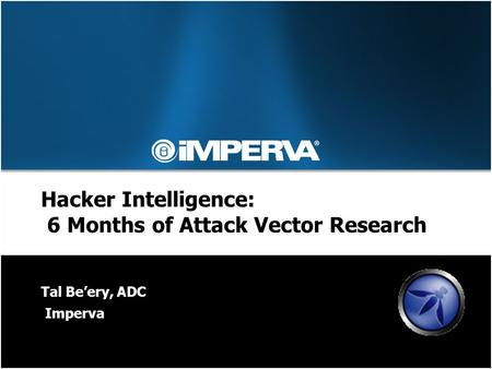 Hacker Intelligence: 6 Months of Attack Vector Research Tal Be'ery, ADC Imperva.