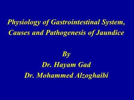Physiology of Gastrointestinal System, Causes and Pathogenesis of Jaundice By Dr. Hayam Gad Dr. Mohammed Alzoghaibi.