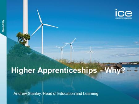 Institution of Civil Engineers Higher Apprenticeships - Why? Andrew Stanley: Head of Education and Learning March 2014.
