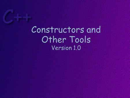 Constructors and Other Tools Version 1.0 Topics Constructors & Destructors Composition const Parameter Modifier const objects const functions In-line.