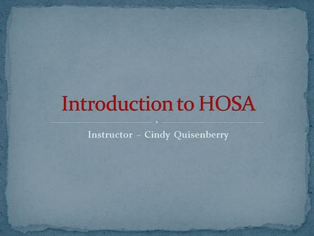 Instructor – Cindy Quisenberry. HOSA is an effective instructional strategy for helping students achieve the goals of the Health Occupations Education.