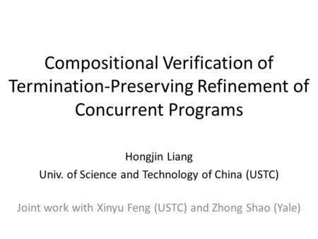 Compositional Verification of Termination-Preserving Refinement of Concurrent Programs Hongjin Liang Univ. of Science and Technology of China (USTC) Joint.