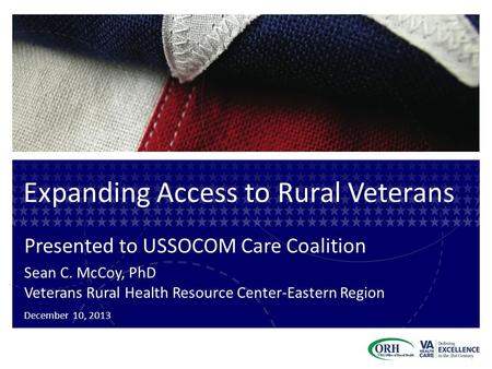 Expanding Access to Rural Veterans Presented to USSOCOM Care Coalition Sean C. McCoy, PhD Veterans Rural Health Resource Center-Eastern Region December.