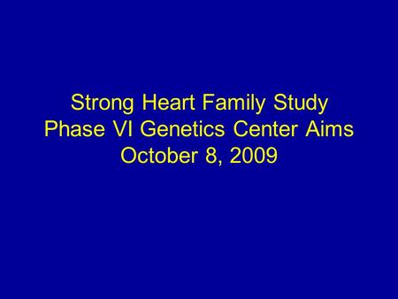 Strong Heart Family Study Phase VI Genetics Center Aims October 8, 2009.