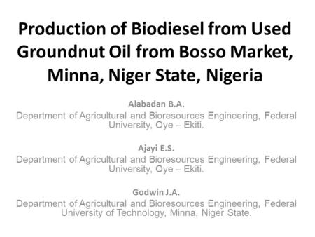 Production of Biodiesel from Used Groundnut Oil from Bosso Market, Minna, Niger State, Nigeria Alabadan B.A. Department of Agricultural and Bioresources.