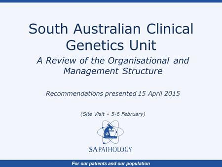 For our patients and our population South Australian Clinical Genetics Unit A Review of the Organisational and Management Structure Recommendations presented.