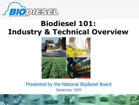 Biodiesel 101: Industry & Technical Overview Presented by the National Biodiesel Board September 2009.