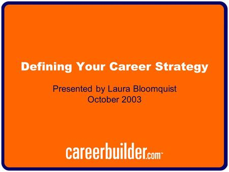 Defining Your Career Strategy Presented by Laura Bloomquist October 2003.