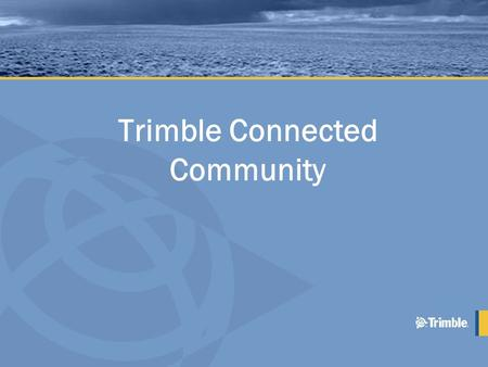 Trimble Connected Community. 2 Base Software Specialized Applications Trimble Access Services Trimble Connected Community Elements of Trimble Access.