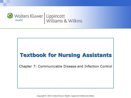 Copyright © 2012 Wolters Kluwer Health | Lippincott Williams & Wilkins Textbook for Nursing Assistants Chapter 7: Communicable Disease and Infection Control.