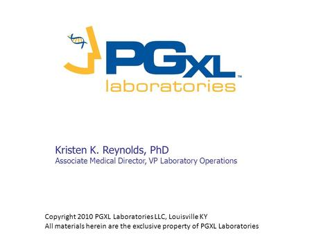 Kristen K. Reynolds, PhD Associate Medical Director, VP Laboratory Operations Copyright 2010 PGXL Laboratories LLC, Louisville KY All materials herein.