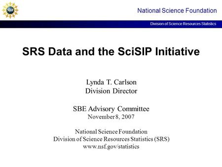 SRS Data and the SciSIP Initiative National Science Foundation Division of Science Resources Statistics Lynda T. Carlson Division Director SBE Advisory.