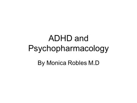 ADHD and Psychopharmacology By Monica Robles M.D.