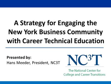 Presented by: Hans Meeder, President, NC3T A Strategy for Engaging the New York Business Community with Career Technical Education.