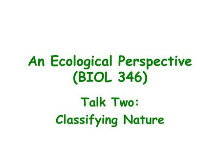 An Ecological Perspective (BIOL 346) Talk Two: Classifying Nature.