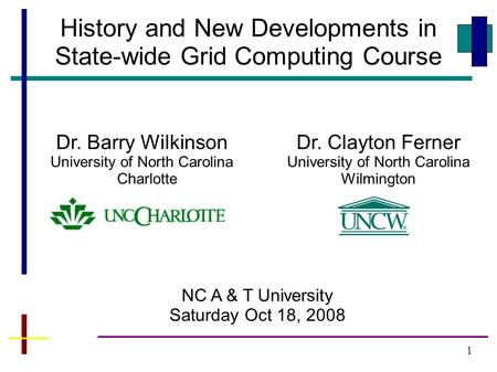 1 History and New Developments in State-wide Grid Computing Course NC A & T University Saturday Oct 18, 2008 Dr. Barry Wilkinson University of North Carolina.