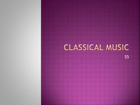 S5.  Learn about the Classical era.  Listen to some music from the classical period.  Discover famous classical composers.