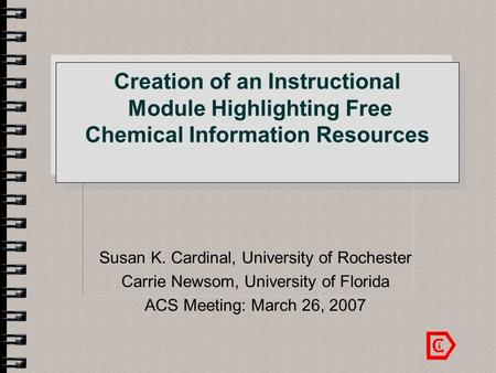 Creation of an Instructional Module Highlighting Free Chemical Information Resources Susan K. Cardinal, University of Rochester Carrie Newsom, University.