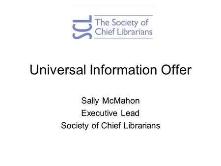 Universal Information Offer Sally McMahon Executive Lead Society of Chief Librarians.