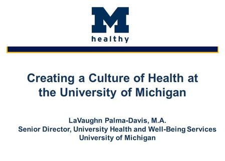 Creating a Culture of Health at the University of Michigan LaVaughn Palma-Davis, M.A. Senior Director, University Health and Well-Being Services University.