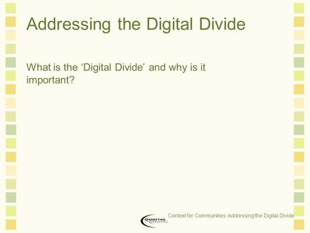 Addressing the Digital Divide What is the 'Digital Divide' and why is it important? Context for Communities: Addressing the Digital Divide.