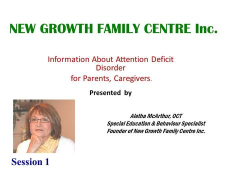 Information About Attention Deficit Disorder for Parents, Caregivers. Presented by NEW GROWTH FAMILY CENTRE Inc. Aletha McArthur, OCT Special Education.
